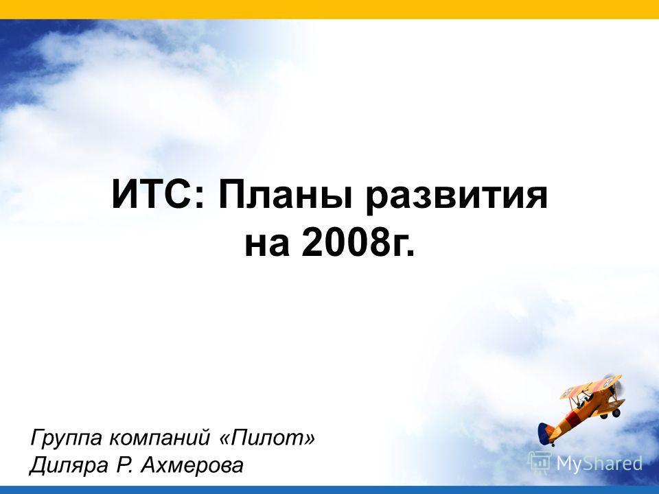 ИТС: Планы развития на 2008г. Группа компаний «Пилот» Диляра Р. Ахмерова