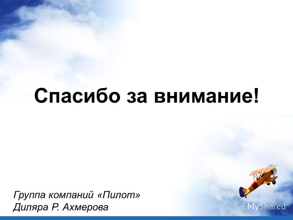 Спасибо за внимание! Группа компаний «Пилот» Диляра Р. Ахмерова