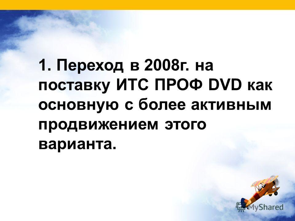 1. Переход в 2008г. на поставку ИТС ПРОФ DVD как основную с более активным продвижением этого варианта.