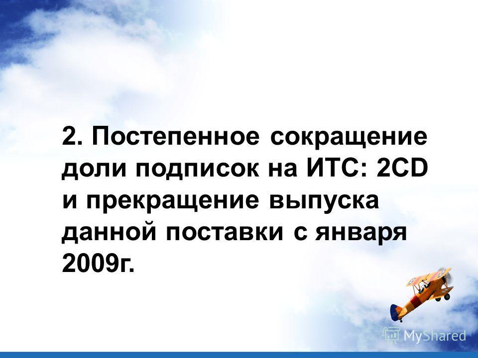 2. Постепенное сокращение доли подписок на ИТС: 2CD и прекращение выпуска данной поставки с января 2009г.