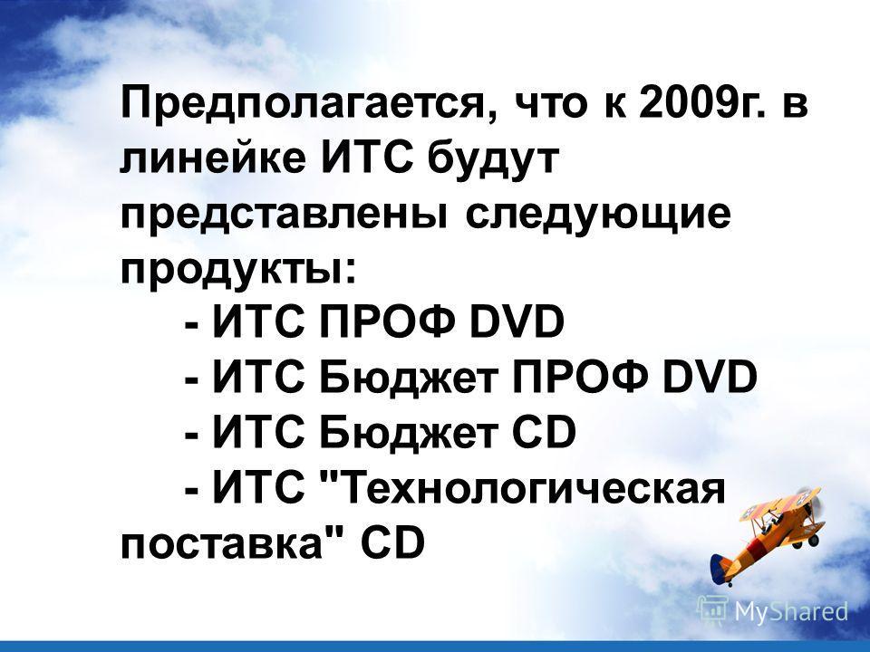 Предполагается, что к 2009г. в линейке ИТС будут представлены следующие продукты: - ИТС ПРОФ DVD - ИТС Бюджет ПРОФ DVD - ИТС Бюджет CD - ИТС Технологическая поставка CD