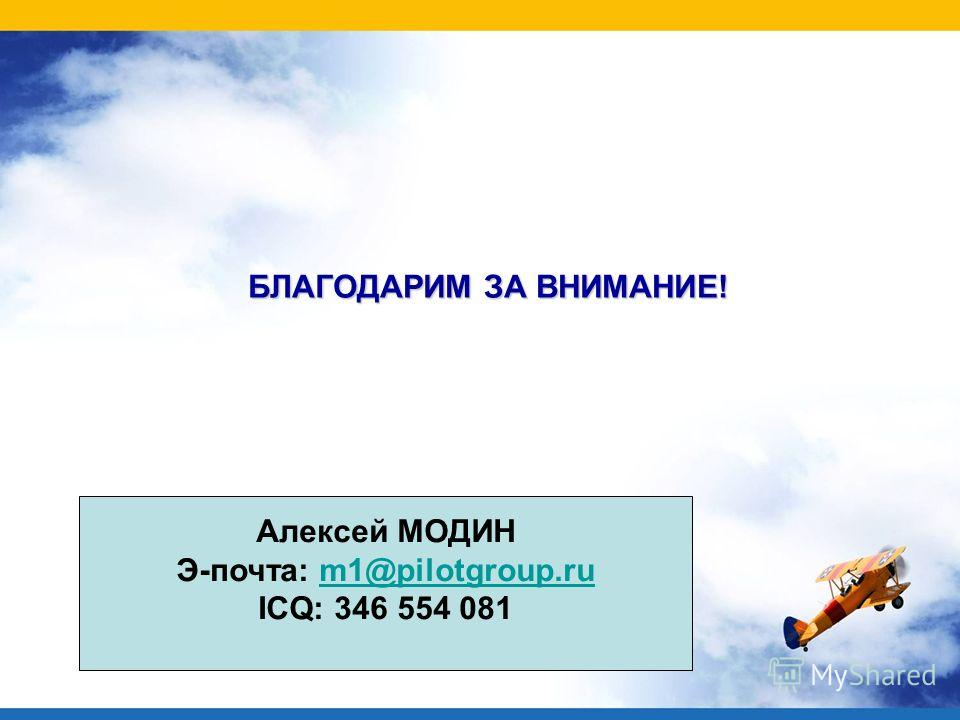 БЛАГОДАРИМ ЗА ВНИМАНИЕ! Алексей МОДИН Э-почта: m1@pilotgroup.rum1@pilotgroup.ru ICQ: 346 554 081