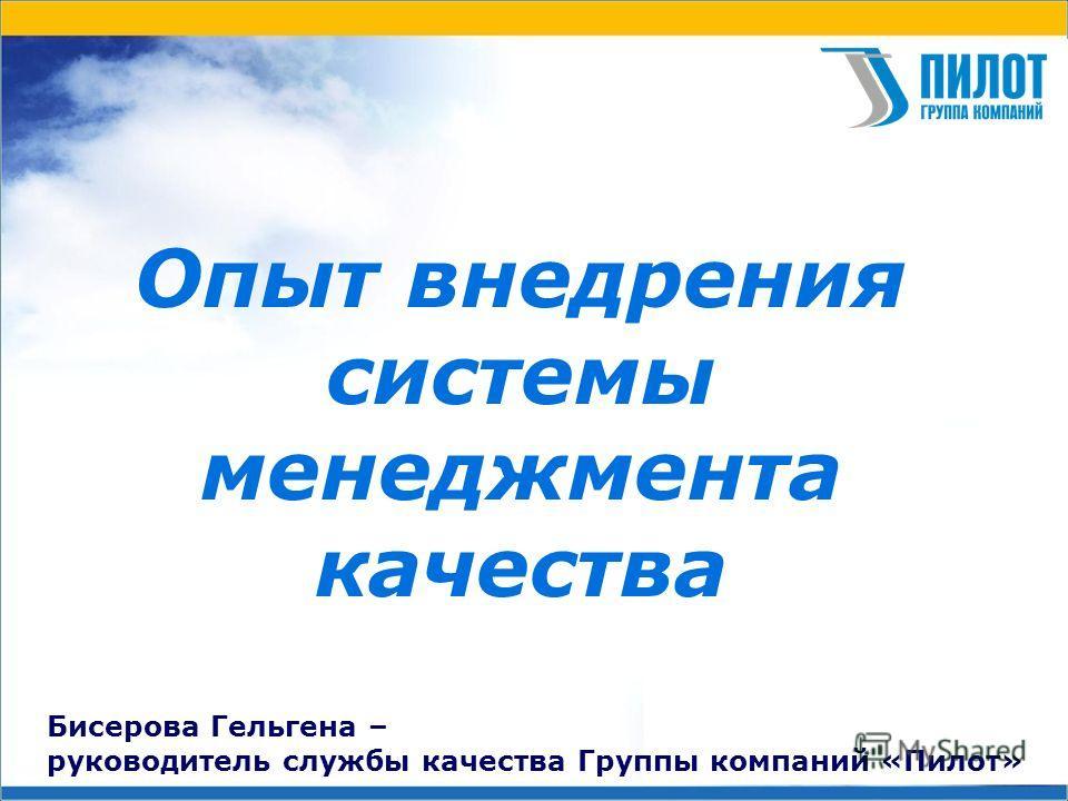 Опыт внедрения системы менеджмента качества Бисерова Гельгена – руководитель службы качества Группы компаний «Пилот»
