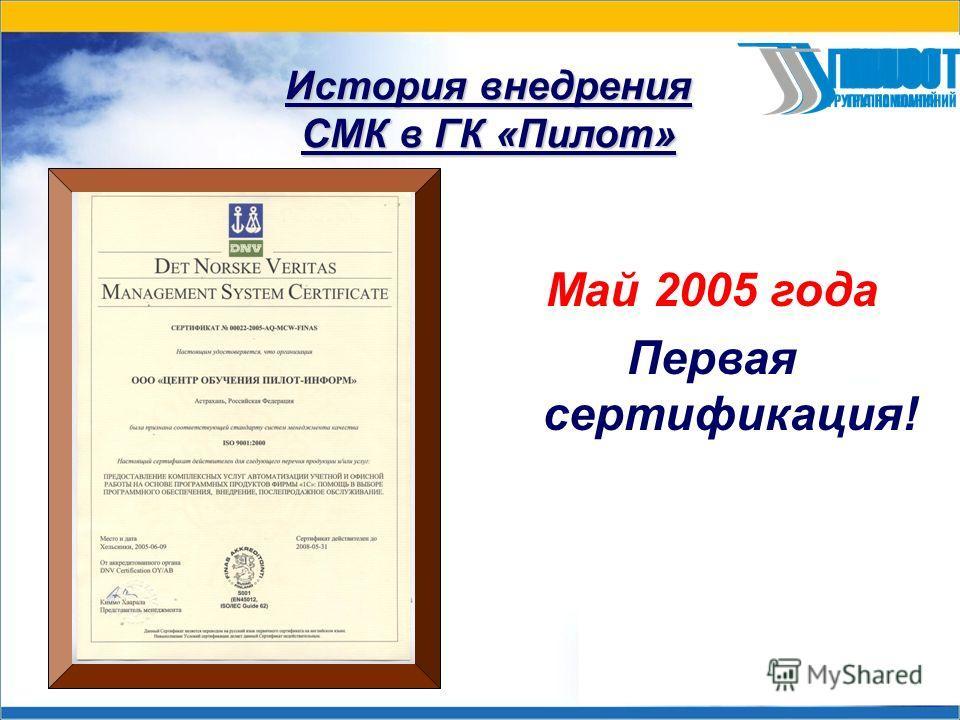 История внедрения СМК в ГК «Пилот» Май 2005 года Первая сертификация!