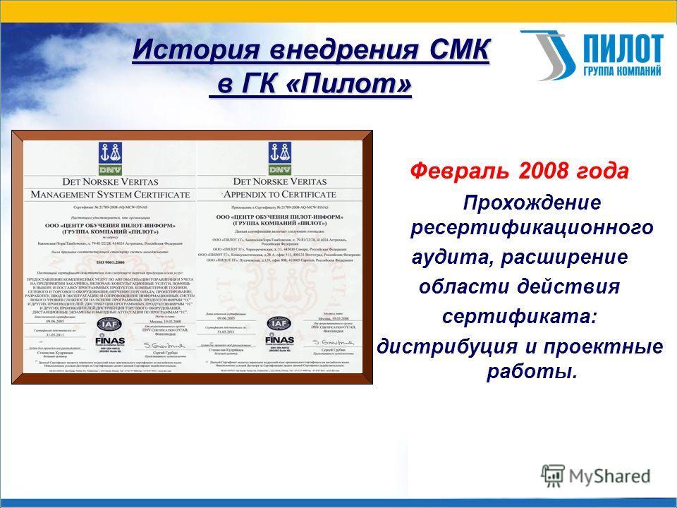 История внедрения СМК в ГК «Пилот» Февраль 2008 года Прохождение ресертификационного аудита, расширение области действия сертификата: дистрибуция и проектные работы.