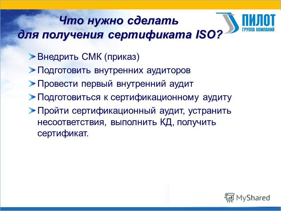 Что нужно сделать для получения сертификата ISO? Внедрить СМК (приказ) Подготовить внутренних аудиторов Провести первый внутренний аудит Подготовиться к сертификационному аудиту Пройти сертификационный аудит, устранить несоответствия, выполнить КД, п