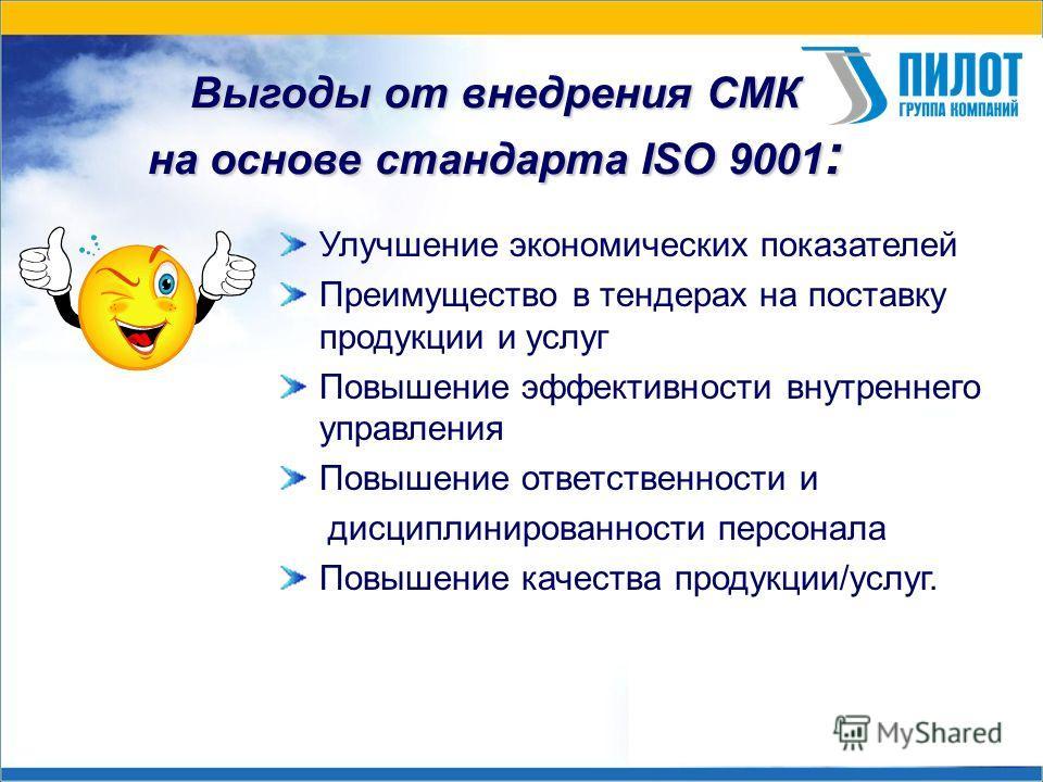 Выгоды от внедрения СМК на основе стандарта ISO 9001 : Улучшение экономических показателей Преимущество в тендерах на поставку продукции и услуг Повышение эффективности внутреннего управления Повышение ответственности и дисциплинированности персонала
