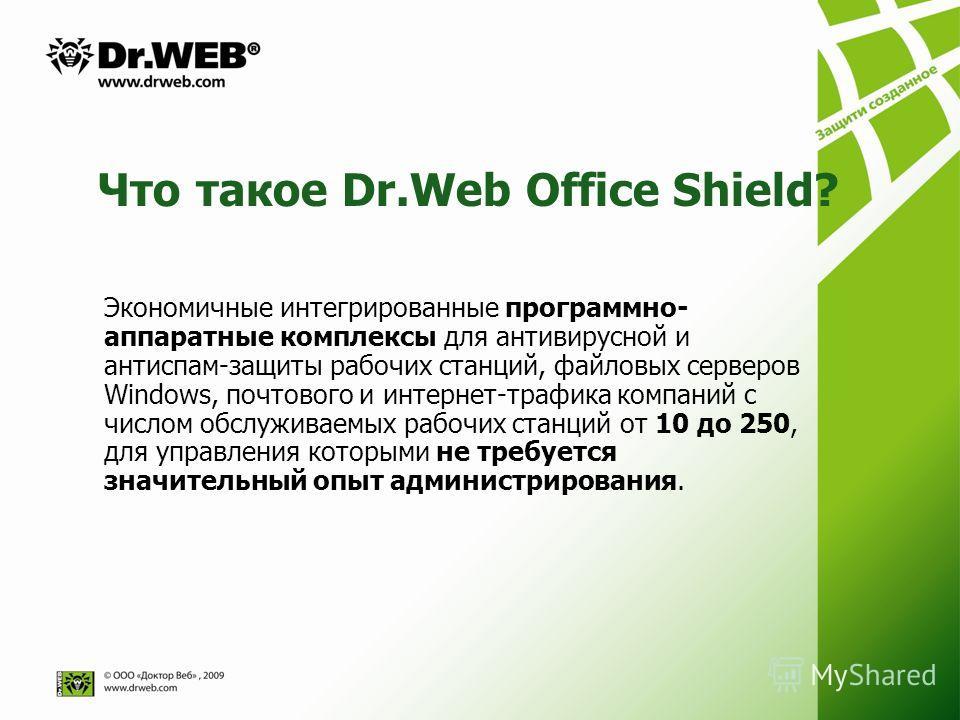 Что такое Dr.Web Office Shield? Экономичные интегрированные программно- аппаратные комплексы для антивирусной и антиспам-защиты рабочих станций, файловых серверов Windows, почтового и интернет-трафика компаний с числом обслуживаемых рабочих станций о