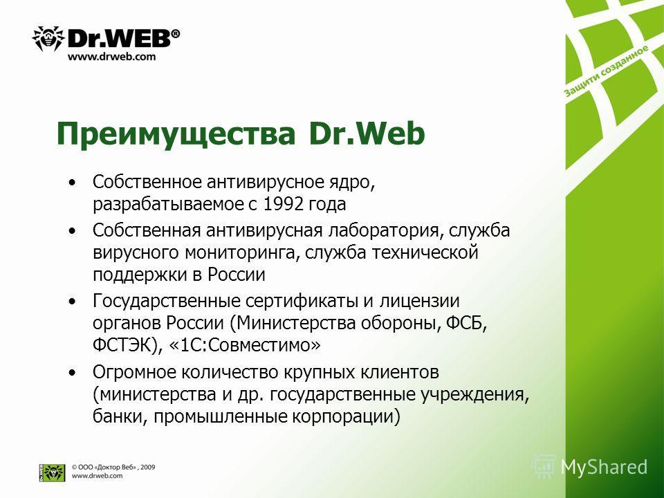 Преимущества Dr.Web Собственное антивирусное ядро, разрабатываемое с 1992 года Собственная антивирусная лаборатория, служба вирусного мониторинга, служба технической поддержки в России Государственные сертификаты и лицензии органов России (Министерст