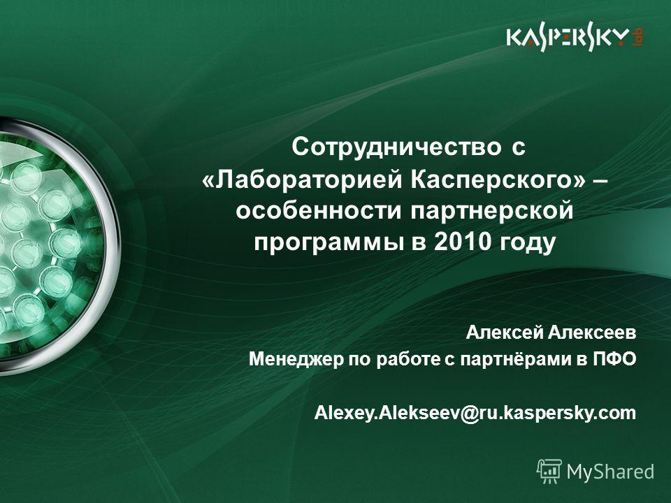Сотрудничество с «Лабораторией Касперского» – особенности партнерской программы в 2010 году Алексей Алексеев Менеджер по работе с партнёрами в ПФО Alexey.Alekseev@ru.kaspersky.com