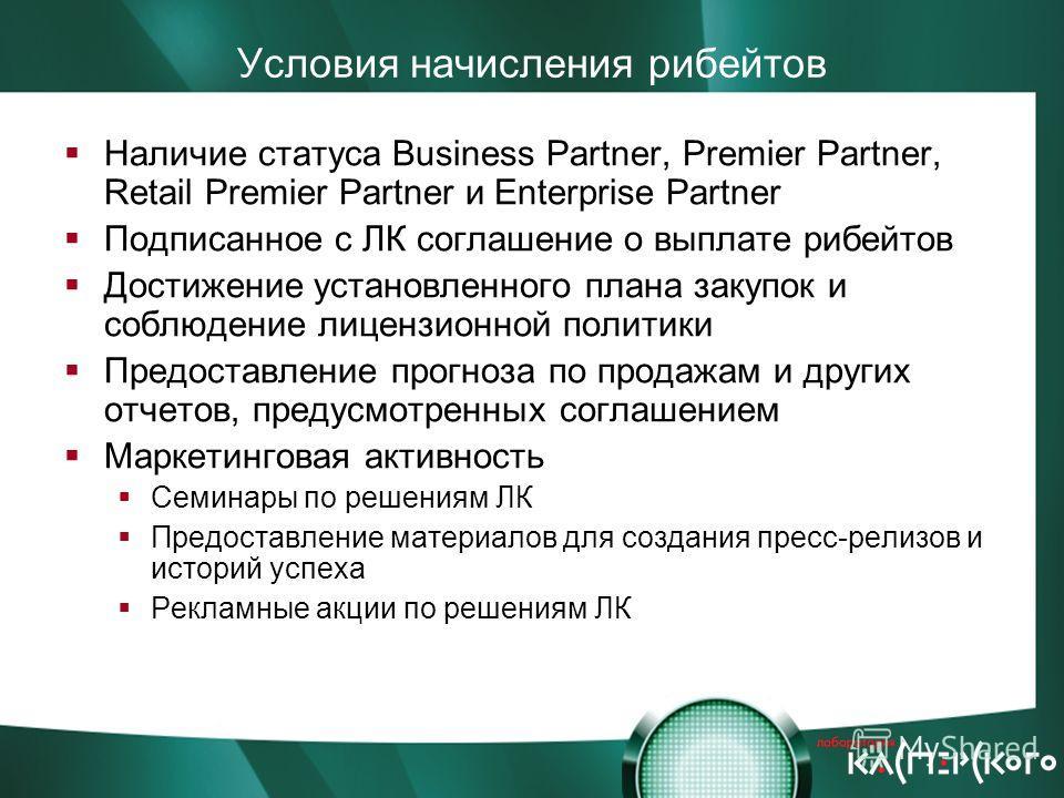 Условия начисления рибейтов Наличие статуса Business Partner, Premier Partner, Retail Premier Partner и Enterprise Partner Подписанное с ЛК соглашение о выплате рибейтов Достижение установленного плана закупок и соблюдение лицензионной политики Предо