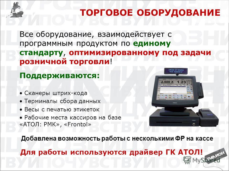 ТОРГОВОЕ ОБОРУДОВАНИЕ Поддерживаются: Сканеры штрих-кода Терминалы сбора данных Весы с печатью этикеток Рабочие места кассиров на базе «АТОЛ: РМК», «Frontol» Все оборудование, взаимодействует с программным продуктом по единому стандарту, оптимизирова