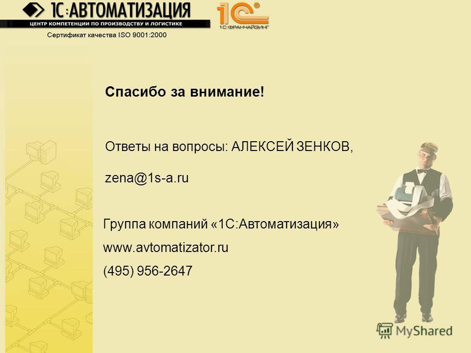 Спасибо за внимание! Ответы на вопросы: АЛЕКСЕЙ ЗЕНКОВ, zena@1s-a.ru Группа компаний «1С:Автоматизация» www.avtomatizator.ru (495) 956-2647