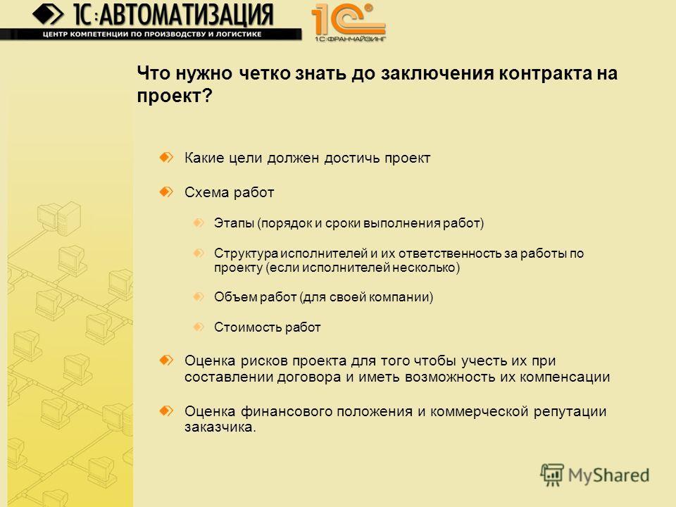 Что нужно четко знать до заключения контракта на проект? Какие цели должен достичь проект Схема работ Этапы (порядок и сроки выполнения работ) Структура исполнителей и их ответственность за работы по проекту (если исполнителей несколько) Объем работ