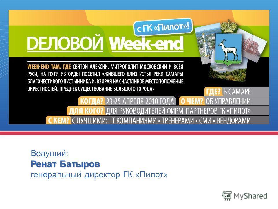 Ведущий: Ренат Батыров генеральный директор ГК «Пилот»
