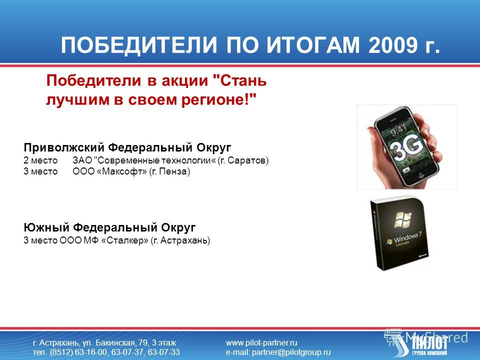ПОБЕДИТЕЛИ ПО ИТОГАМ 2009 г. г. Астрахань, ул. Бакинская, 79, 3 этаж тел. (8512) 63-16-00, 63-07-37, 63-07-33 www.pilot-partner.ru e-mail: partner@pilotgroup.ru Победители в акции