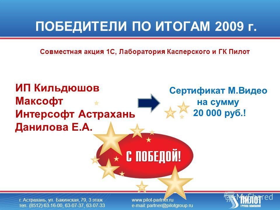 ПОБЕДИТЕЛИ ПО ИТОГАМ 2009 г. г. Астрахань, ул. Бакинская, 79, 3 этаж тел. (8512) 63-16-00, 63-07-37, 63-07-33 www.pilot-partner.ru e-mail: partner@pilotgroup.ru ИП Кильдюшов Максофт Интерсофт Астрахань Данилова Е.А. Сертификат М.Видео на сумму 20 000
