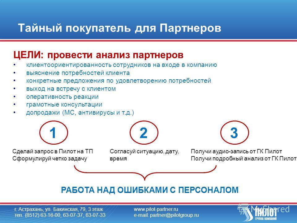 Тайный покупатель для Партнеров г. Астрахань, ул. Бакинская, 79, 3 этаж тел. (8512) 63-16-00, 63-07-37, 63-07-33 www.pilot-partner.ru e-mail: partner@pilotgroup.ru ЦЕЛИ: провести анализ партнеров клиентоориентированность сотрудников на входе в компан