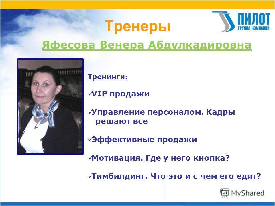 Тренеры Яфесова Венера Абдулкадировна Тренинги: VIP продажи Управление персоналом. Кадры решают все Эффективные продажи Мотивация. Где у него кнопка? Тимбилдинг. Что это и с чем его едят?