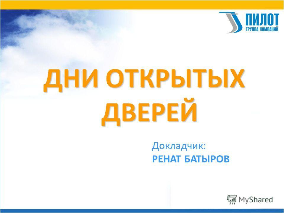 ДНИ ОТКРЫТЫХ ДВЕРЕЙ Докладчик: РЕНАТ БАТЫРОВ