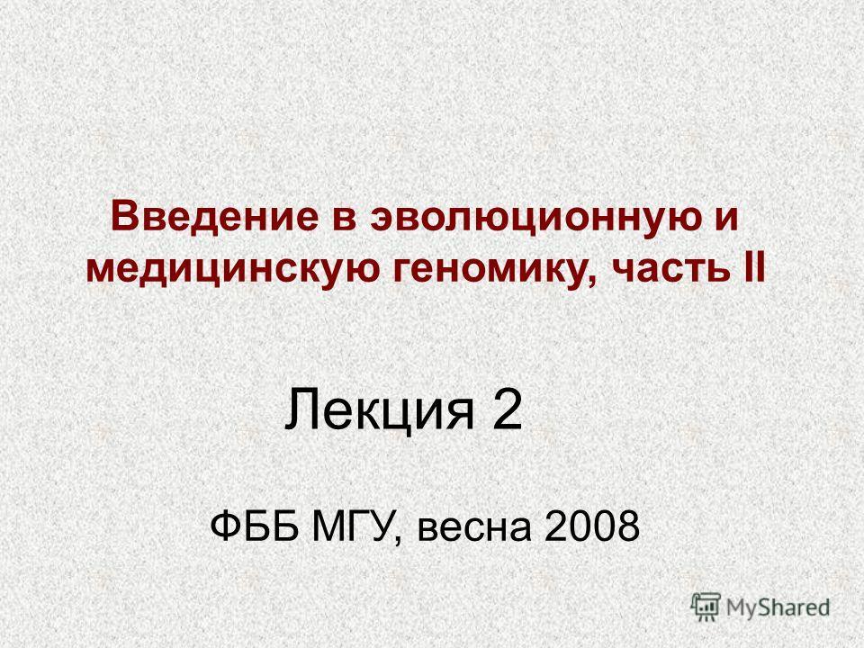 Введение в эволюционную и медицинскую геномику, часть II ФББ МГУ, весна 2008 Лекция 2
