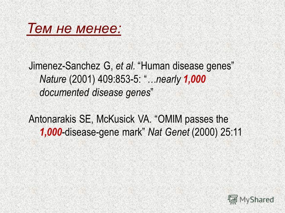 Тем не менее: Jimenez-Sanchez G, et al. Human disease genes Nature (2001) 409:853-5: …nearly 1,000 documented disease genes Antonarakis SE, McKusick VA. OMIM passes the 1,000 -disease-gene mark Nat Genet (2000) 25:11
