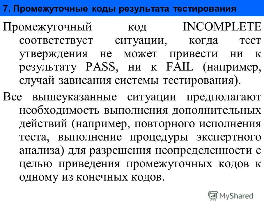 7. Промежуточные коды результата тестирования Промежуточный код INCOMPLETE соответствует ситуации, когда тест утверждения не может привести ни к результату PASS, ни к FAIL (например, случай зависания системы тестирования). Все вышеуказанные ситуации