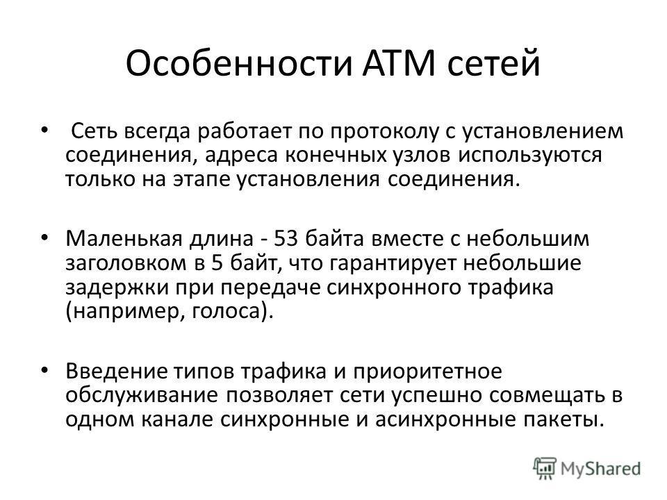 Особенности ATM сетей Сеть всегда работает по протоколу с установлением соединения, адреса конечных узлов используются только на этапе установления соединения. Маленькая длина - 53 байта вместе с небольшим заголовком в 5 байт, что гарантирует небольш