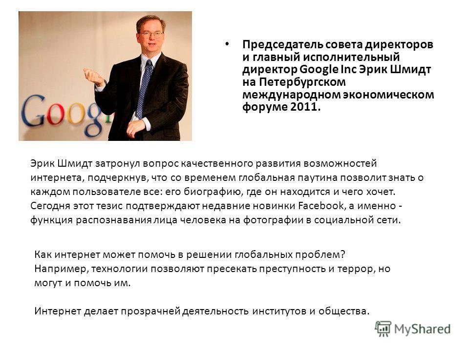 Председатель совета директоров и главный исполнительный директор Google Inc Эрик Шмидт на Петербургском международном экономическом форуме 2011. Эрик Шмидт затронул вопрос качественного развития возможностей интернета, подчеркнув, что со временем гло
