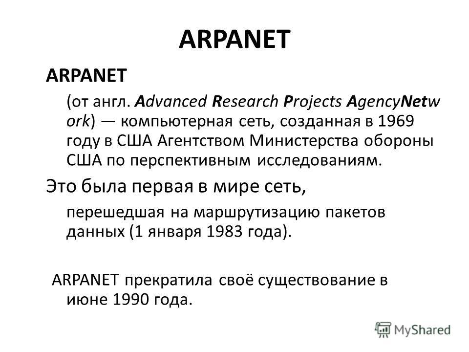 ARPANET (от англ. Advanced Research Projects AgencyNetw ork) компьютерная сеть, созданная в 1969 году в США Агентством Министерства обороны США по перспективным исследованиям. Это была первая в мире сеть, перешедшая на маршрутизацию пакетов данных (1
