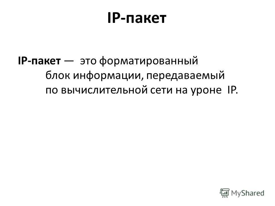 IP-пакет IP-пакет это форматированный блок информации, передаваемый по вычислительной сети на уроне IP.