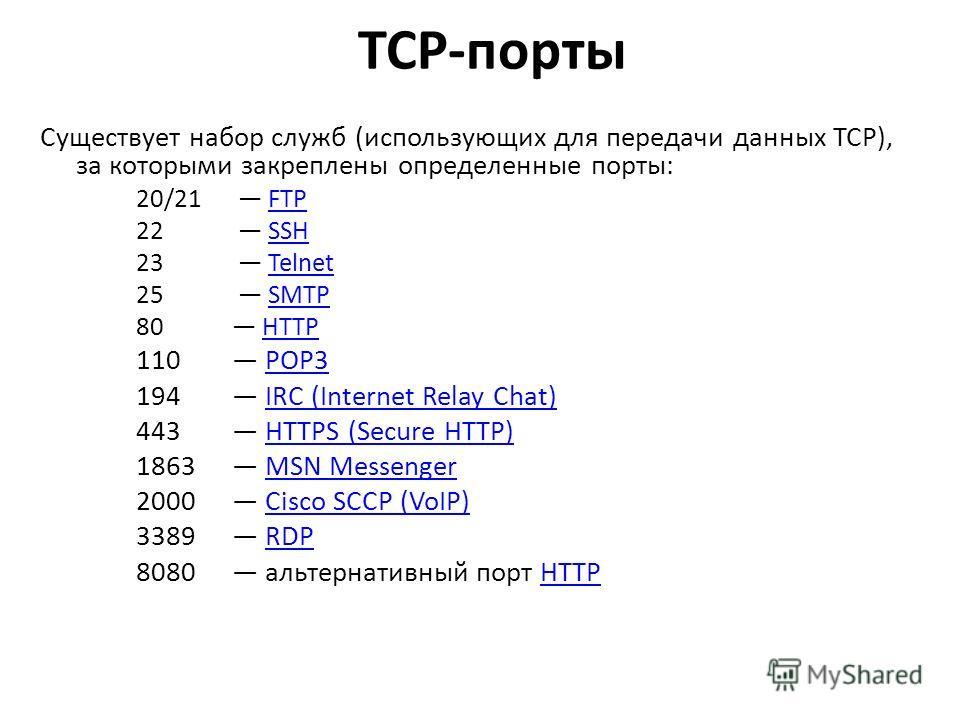TCP-порты Существует набор служб (использующих для передачи данных TCP), за которыми закреплены определенные порты: 20/21 FTPFTP 22 SSHSSH 23 TelnetTelnet 25 SMTPSMTP 80 HTTPHTTP 110 POP3POP3 194 IRC (Internet Relay Chat)IRC (Internet Relay Chat) 443