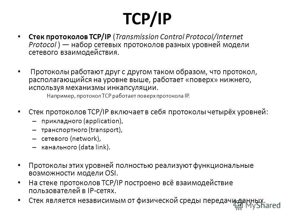 TCP/IP Стек протоколов TCP/IP (Transmission Control Protocol/Internet Protocol ) набор сетевых протоколов разных уровней модели сетевого взаимодействия. Протоколы работают друг с другом таком образом, что протокол, располагающийся на уровне выше, раб