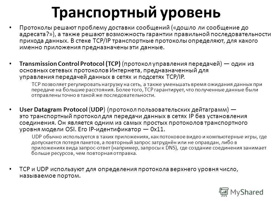 Транспортный уровень Протоколы решают проблему доставки сообщений («дошло ли сообщение до адресата?»), а также решают возможность гарантии правильной последовательности прихода данных. В стеке TCP/IP транспортные протоколы определяют, для какого имен