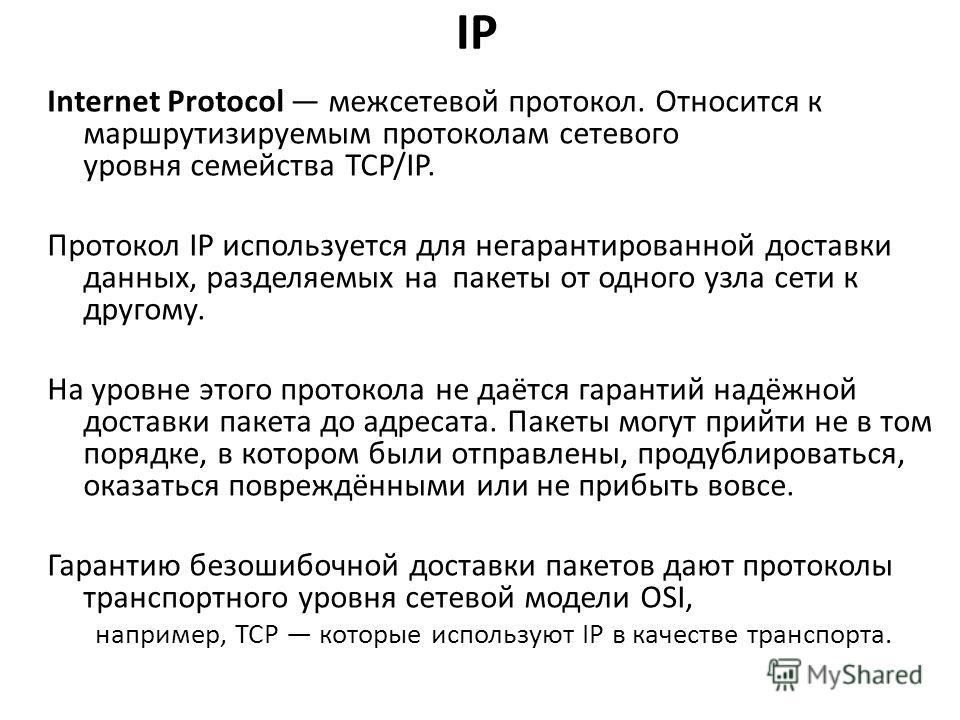 IP Internet Protocol межсетевой протокол. Относится к маршрутизируемым протоколам сетевого уровня семейства TCP/IP. Протокол IP используется для негарантированной доставки данных, разделяемых на пакеты от одного узла сети к другому. На уровне этого п