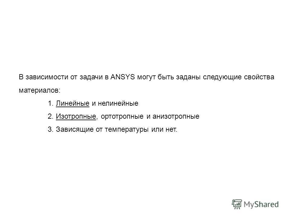 В зависимости от задачи в ANSYS могут быть заданы следующие свойства материалов: 1. Линейные и нелинейные 2. Изотропные, ортотропные и анизотропные 3. Зависящие от температуры или нет.