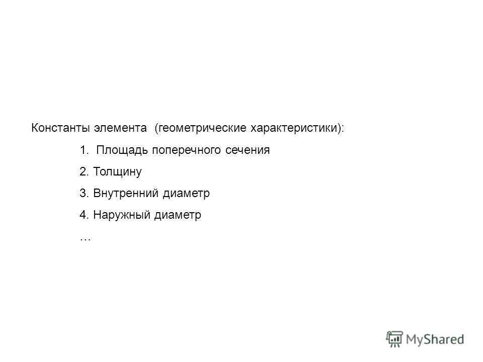 Константы элемента (геометрические характеристики): 1. Площадь поперечного сечения 2. Толщину 3. Внутренний диаметр 4. Наружный диаметр …