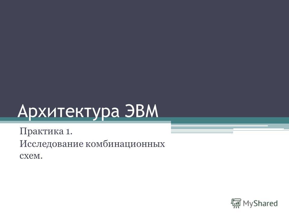 Архитектура ЭВМ Практика 1. Исследование комбинационных схем.