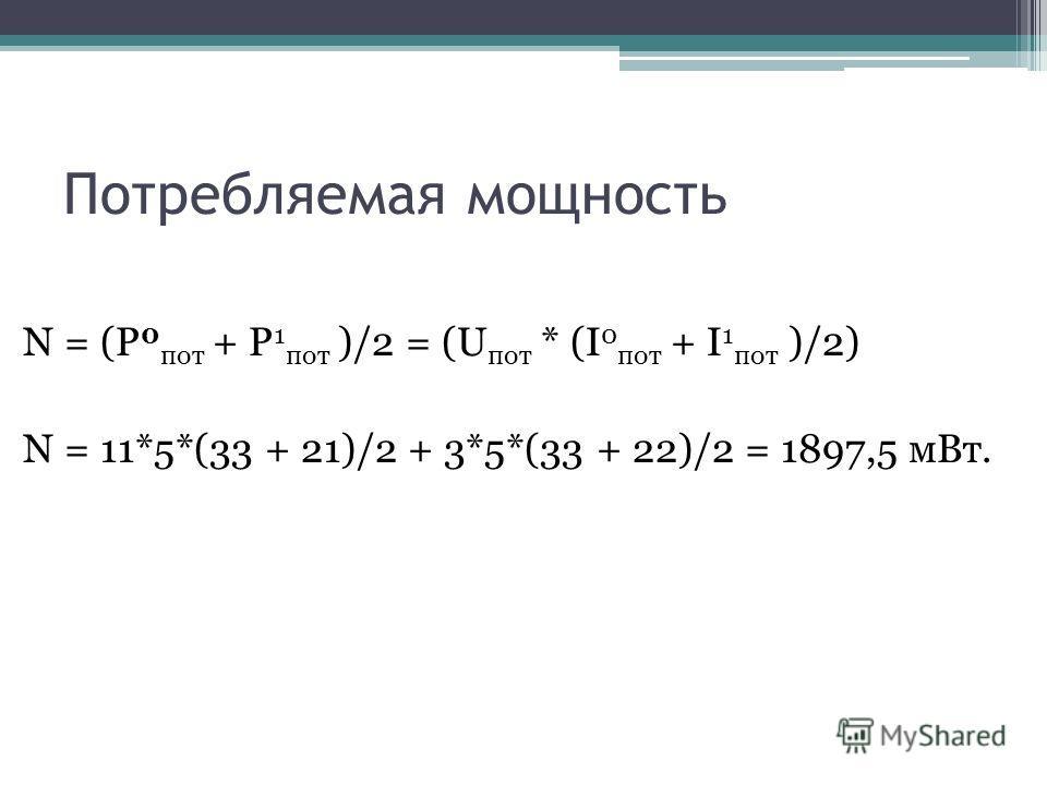 Потребляемая мощность N = (P 0 пот + P 1 пот )/2 = (U пот * (I 0 пот + I 1 пот )/2) N = 11*5*(33 + 21)/2 + 3*5*(33 + 22)/2 = 1897,5 мВт.
