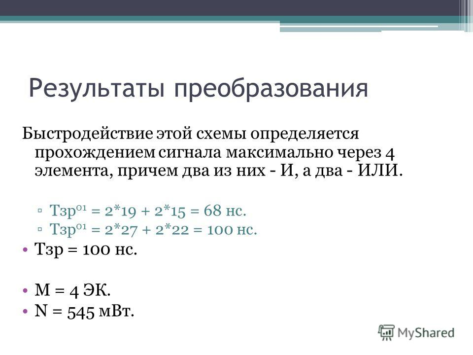Результаты преобразования Быстpодействие этой схемы опpеделяется пpохождением сигнала максимально чеpез 4 элемента, пpичем два из них - И, а два - ИЛИ. Тзp 01 = 2*19 + 2*15 = 68 нс. Тзp 01 = 2*27 + 2*22 = 100 нс. Тзp = 100 нс. М = 4 ЭК. N = 545 мВт.