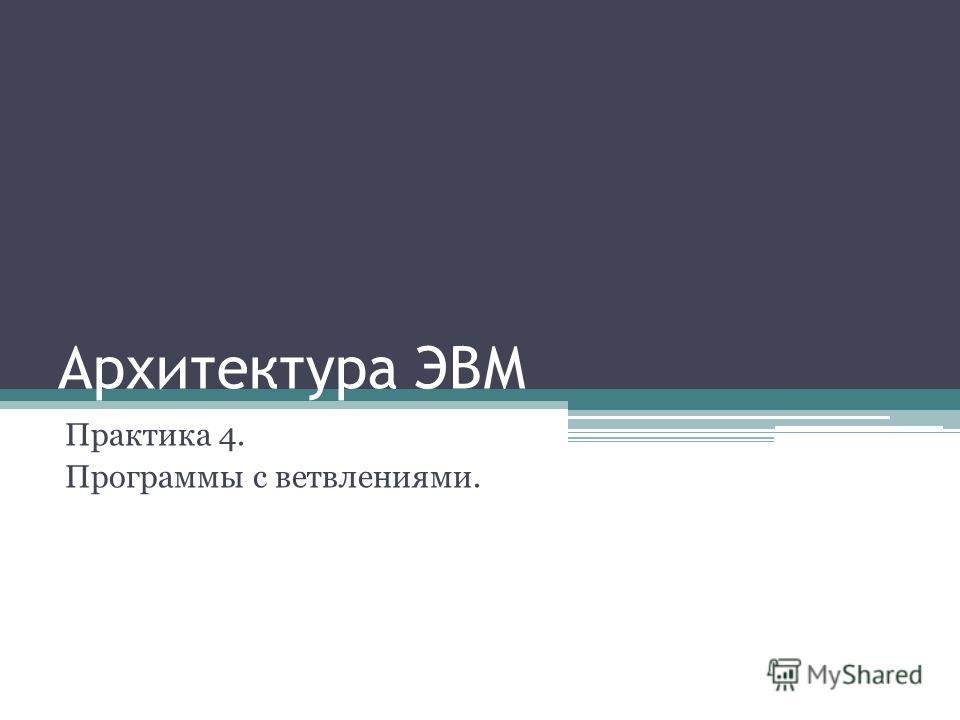 Архитектура ЭВМ Практика 4. Программы с ветвлениями.
