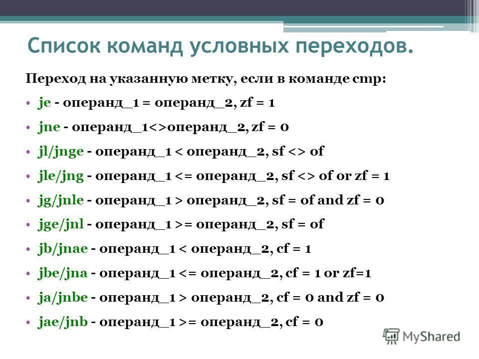 Список команд условных переходов. Переход на указанную метку, если в команде cmp: je - операнд_1 = операнд_2, zf = 1 jne - операнд_1операнд_2, zf = 0 jl/jnge - операнд_1 of jle/jng - операнд_1 of or zf = 1 jg/jnle - операнд_1 > операнд_2, sf = of and
