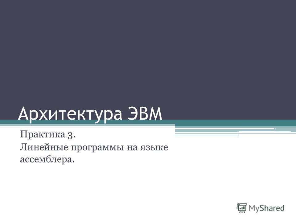 Архитектура ЭВМ Практика 3. Линейные программы на языке ассемблера.