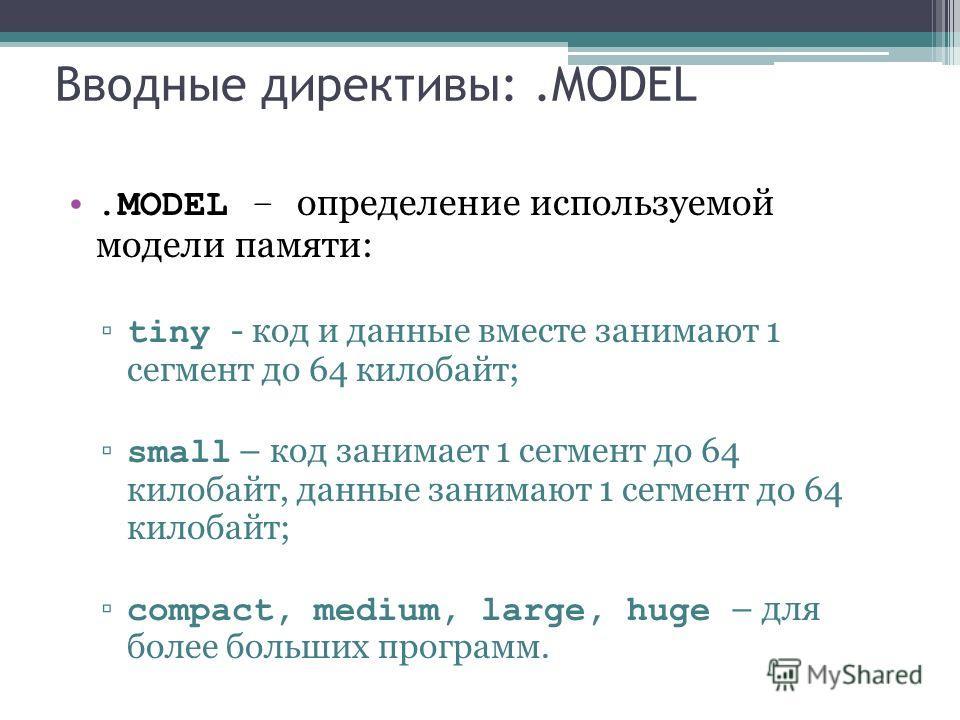 Вводные директивы:.MODEL.MODEL – определение используемой модели памяти: tiny - код и данные вместе занимают 1 сегмент до 64 килобайт; small – код занимает 1 сегмент до 64 килобайт, данные занимают 1 сегмент до 64 килобайт; compact, medium, large, hu