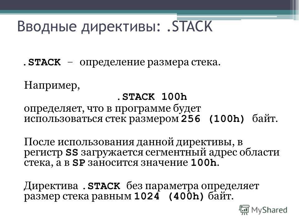 Вводные директивы:.STACK.STACK – определение размера стека. Например,.STACK 100h определяет, что в программе будет использоваться стек размером 256 (100h) байт. После использования данной директивы, в регистр SS загружается сегментный адрес области с