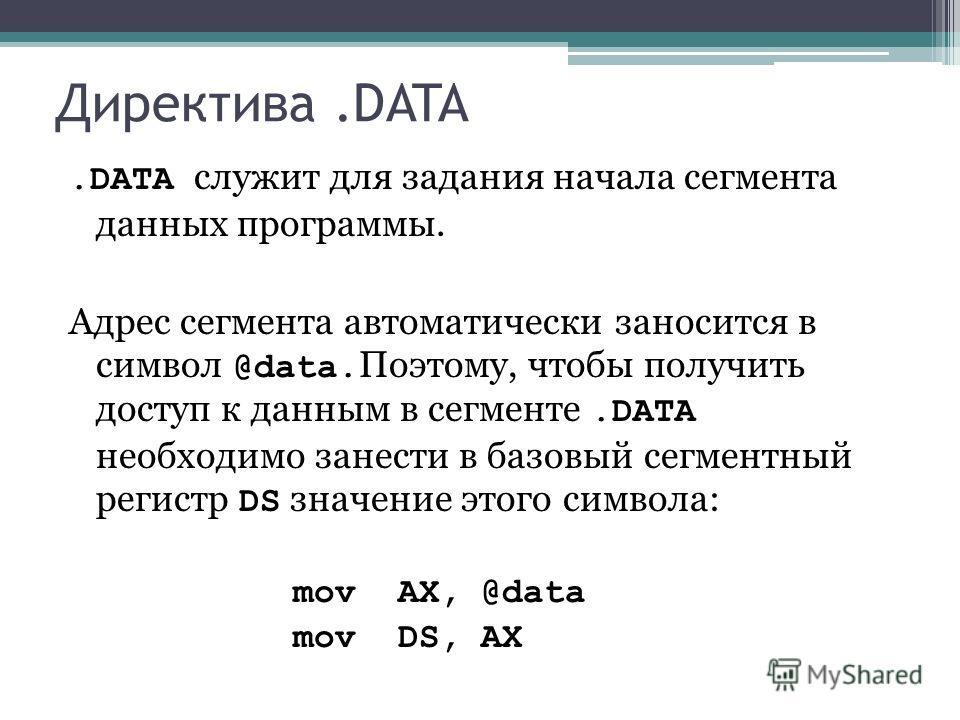 Директива.DATA.DATA служит для задания начала сегмента данных программы. Адрес сегмента автоматически заносится в символ @data. Поэтому, чтобы получить доступ к данным в сегменте.DATA необходимо занести в базовый сегментный регистр DS значение этого