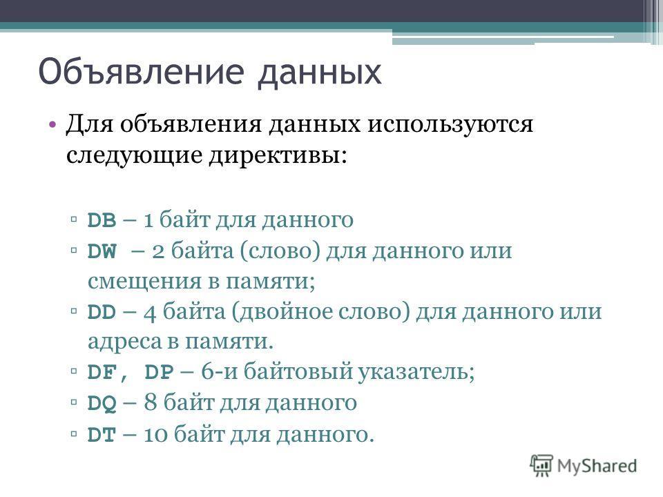 Объявление данных Для объявления данных используются следующие директивы: DB – 1 байт для данного DW – 2 байта (слово) для данного или смещения в памяти; DD – 4 байта (двойное слово) для данного или адреса в памяти. DF, DP – 6-и байтовый указатель; D