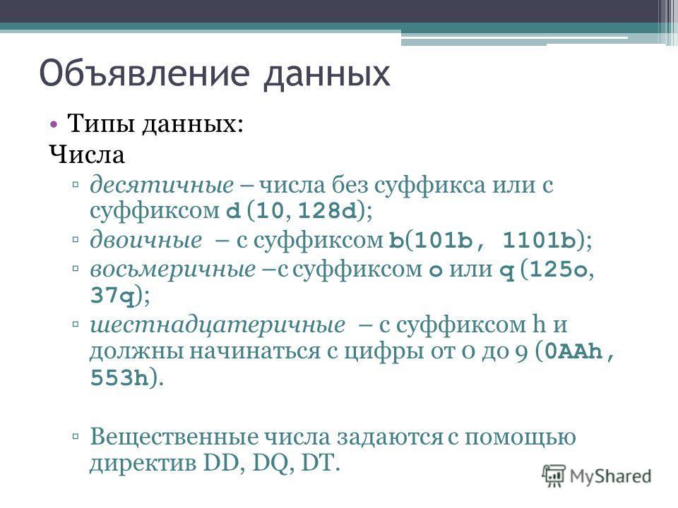 Объявление данных Типы данных: Числа десятичные – числа без суффикса или с суффиксом d ( 10, 128d ); двоичные – c суффиксом b ( 101b, 1101b ); восьмеричные –с суффиксом o или q ( 125o, 37q ); шестнадцатеричные – c суффиксом h и должны начинаться с ци