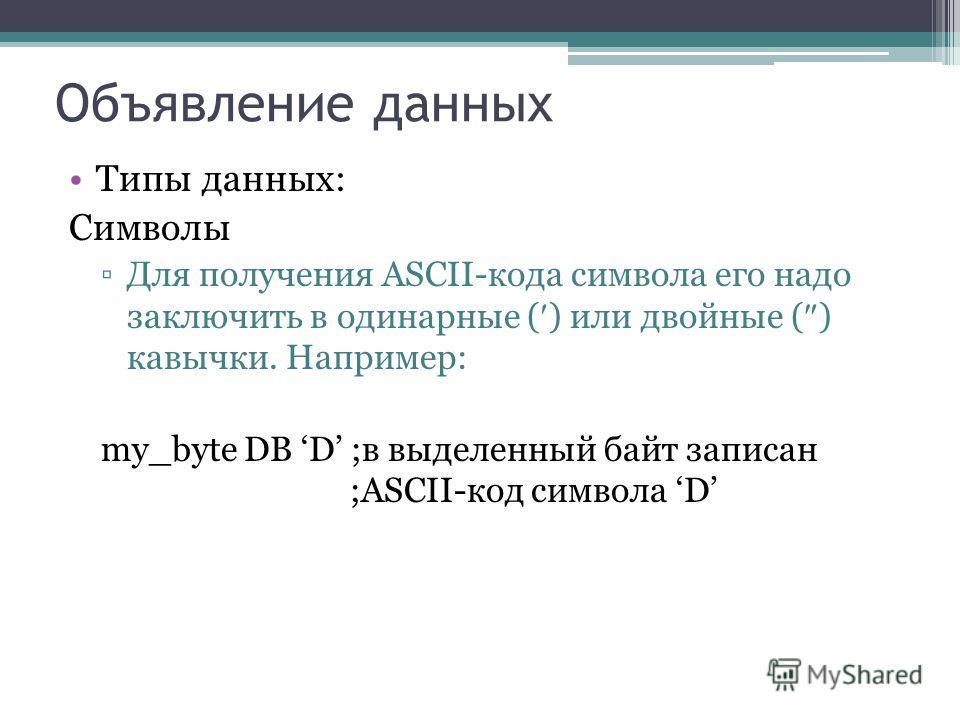 Объявление данных Типы данных: Символы Для получения ASCII-кода символа его надо заключить в одинарные ( ) или двойные ( ) кавычки. Например: my_byte DB D ;в выделенный байт записан ;ASCII-код символа D