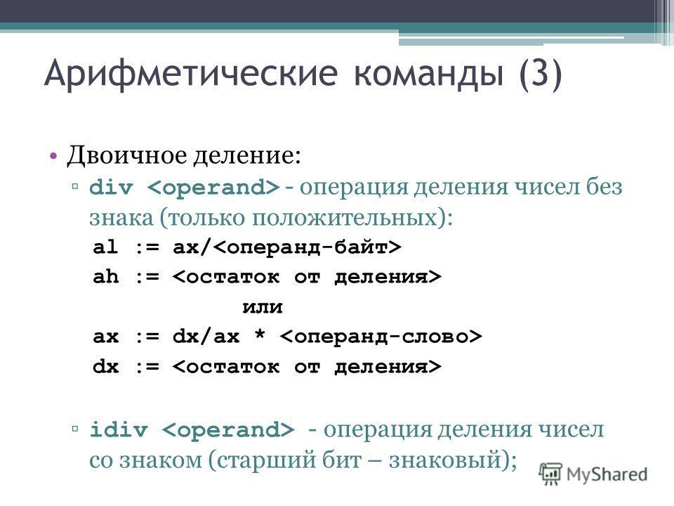 Арифметические команды (3) Двоичное деление: div - операция деления чисел без знака (только положительных): al := ax/ ah := или ax := dx/ax * dx := idiv - операция деления чисел со знаком (старший бит – знаковый);
